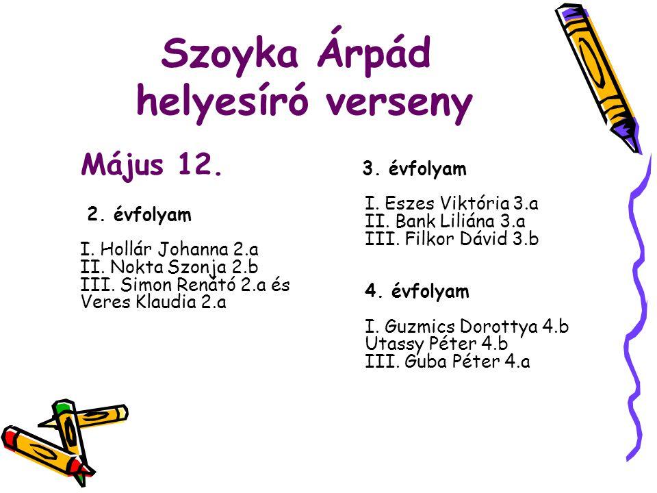 Szoyka Árpád helyesíró verseny Május 12. 2. évfolyam I. Hollár Johanna 2.a II. Nokta Szonja 2.b III. Simon Renátó 2.a és Veres Klaudia 2.a 3. évfolyam