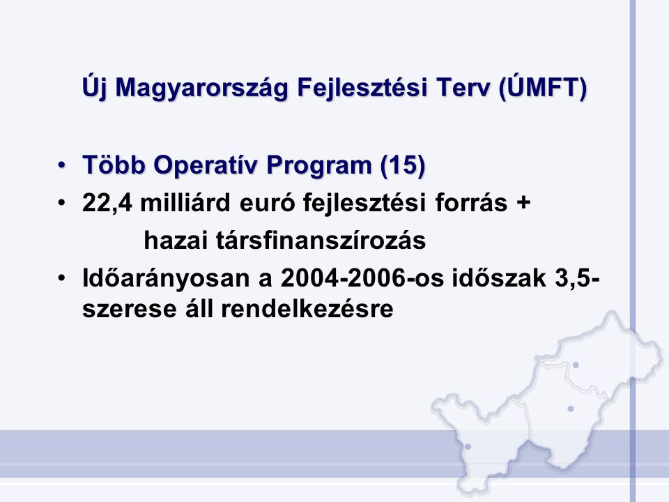 Új Magyarország Fejlesztési Terv (ÚMFT) Több Operatív Program (15)Több Operatív Program (15) 22,4 milliárd euró fejlesztési forrás + hazai társfinanszírozás Időarányosan a 2004-2006-os időszak 3,5- szerese áll rendelkezésre
