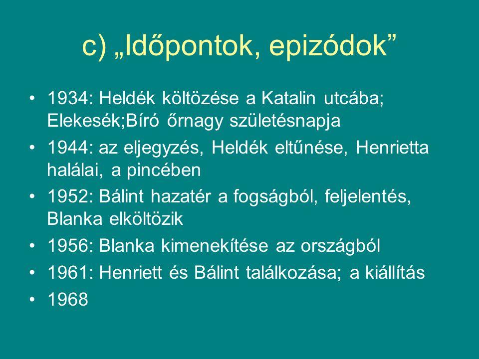 """c) """"Időpontok, epizódok"""" 1934: Heldék költözése a Katalin utcába; Elekesék;Bíró őrnagy születésnapja 1944: az eljegyzés, Heldék eltűnése, Henrietta ha"""