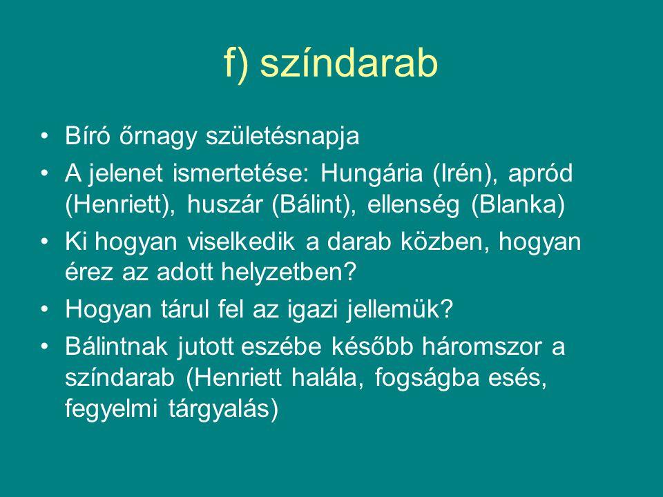 f) színdarab Bíró őrnagy születésnapja A jelenet ismertetése: Hungária (Irén), apród (Henriett), huszár (Bálint), ellenség (Blanka) Ki hogyan viselkedik a darab közben, hogyan érez az adott helyzetben.