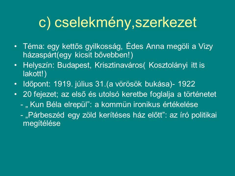 c) cselekmény,szerkezet Téma: egy kettős gyilkosság, Édes Anna megöli a Vizy házaspárt(egy kicsit bővebben!) Helyszín: Budapest, Krisztinaváros( Kosztolányi itt is lakott!) Időpont: 1919.