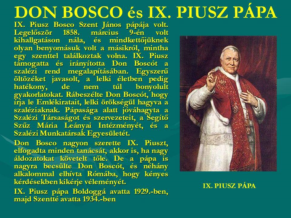IX. Piusz Bosco Szent János pápája volt. Legelőször 1858. március 9-én volt kihallgatáson nála, és mindkettőjüknek olyan benyomásuk volt a másikról, m