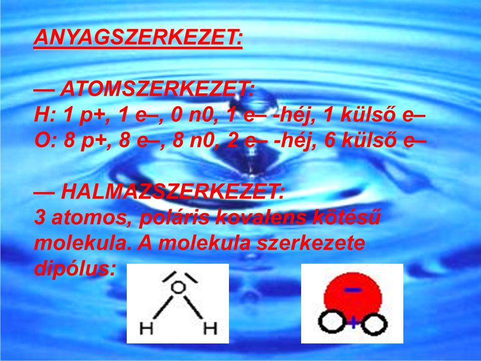 ANYAGSZERKEZET: — ATOMSZERKEZET: H: 1 p+, 1 e–, 0 n0, 1 e– -héj, 1 külső e– O: 8 p+, 8 e–, 8 n0, 2 e– -héj, 6 külső e– — HALMAZSZERKEZET: 3 atomos, po