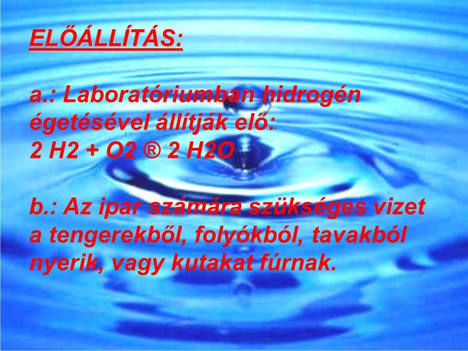 ELŐÁLLÍTÁS: a.: Laboratóriumban hidrogén égetésével állítják elő: 2 H2 + O2 ® 2 H2O b.: Az ipar számára szükséges vizet a tengerekből, folyókból, tava