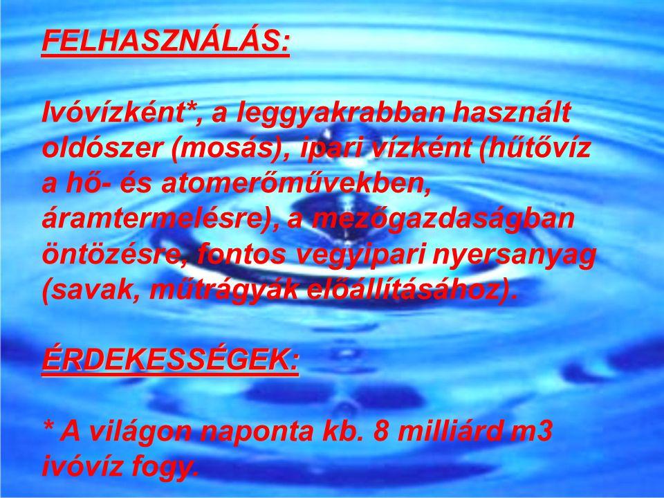 FELHASZNÁLÁS: Ivóvízként*, a leggyakrabban használt oldószer (mosás), ipari vízként (hűtővíz a hő- és atomerőművekben, áramtermelésre), a mezőgazdaság