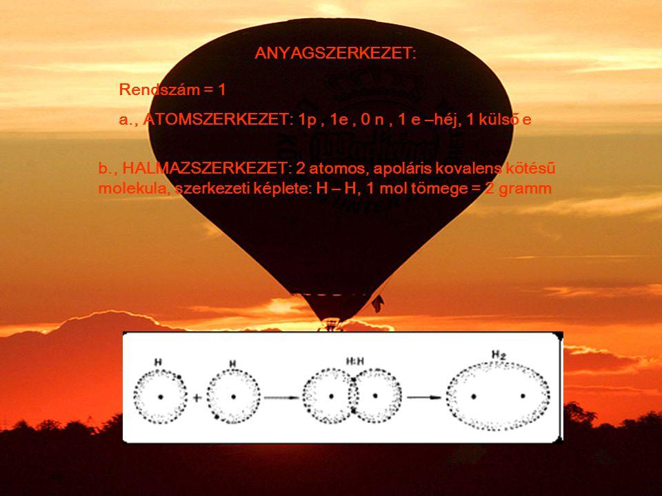 ANYAGSZERKEZET: Rendszám = 1 a., ATOMSZERKEZET: 1p, 1e, 0 n, 1 e –héj, 1 külső e b., HALMAZSZERKEZET: 2 atomos, apoláris kovalens kötésű molekula, szerkezeti képlete: H – H, 1 mol tömege = 2 gramm
