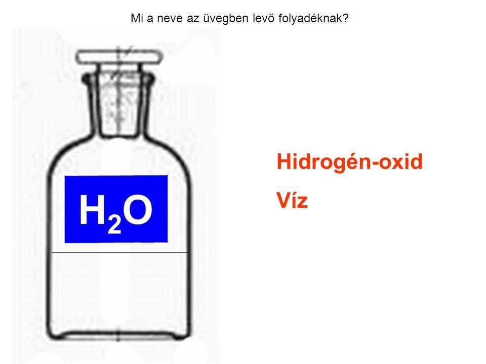 Mi a neve az üvegben levő folyadéknak? Hidrogén-oxid Víz H2OH2O