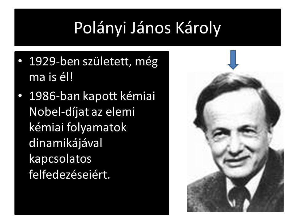 Polányi János Károly 1929-ben született, még ma is él! 1986-ban kapott kémiai Nobel-díjat az elemi kémiai folyamatok dinamikájával kapcsolatos felfede