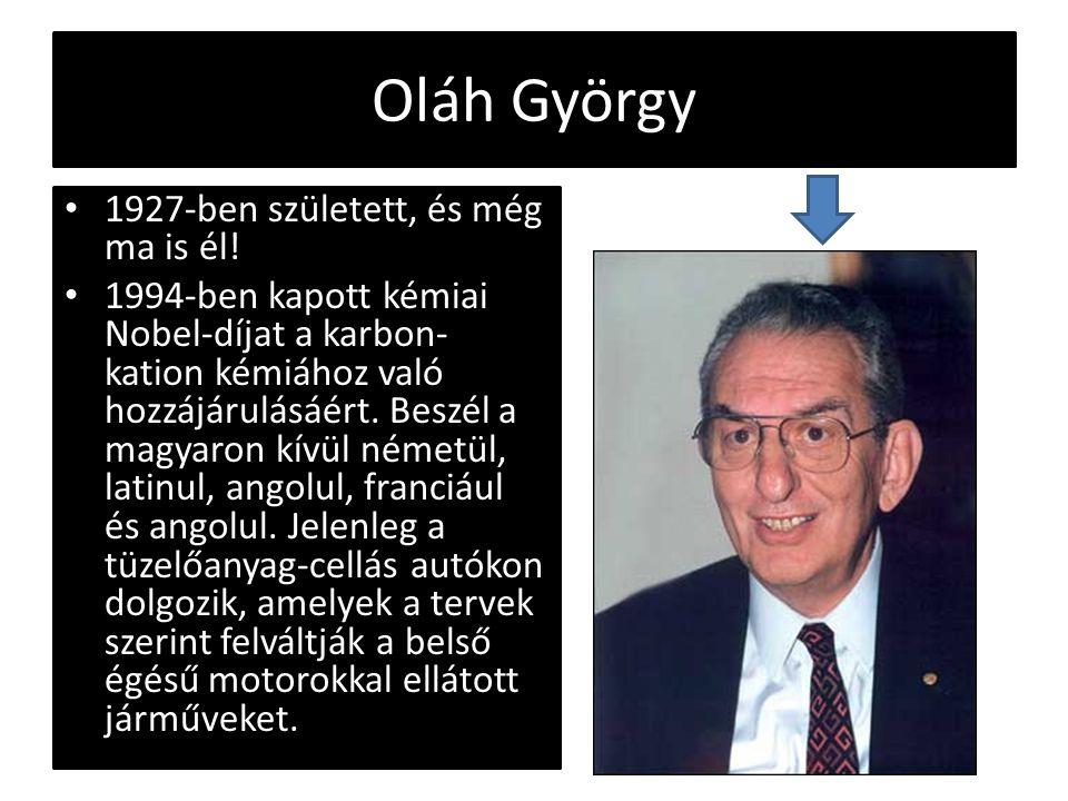 Oláh György 1927-ben született, és még ma is él! 1994-ben kapott kémiai Nobel-díjat a karbon- kation kémiához való hozzájárulásáért. Beszél a magyaron
