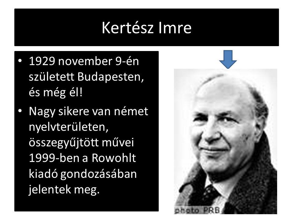 Kertész Imre 1929 november 9-én született Budapesten, és még él! Nagy sikere van német nyelvterületen, összegyűjtött művei 1999-ben a Rowohlt kiadó go