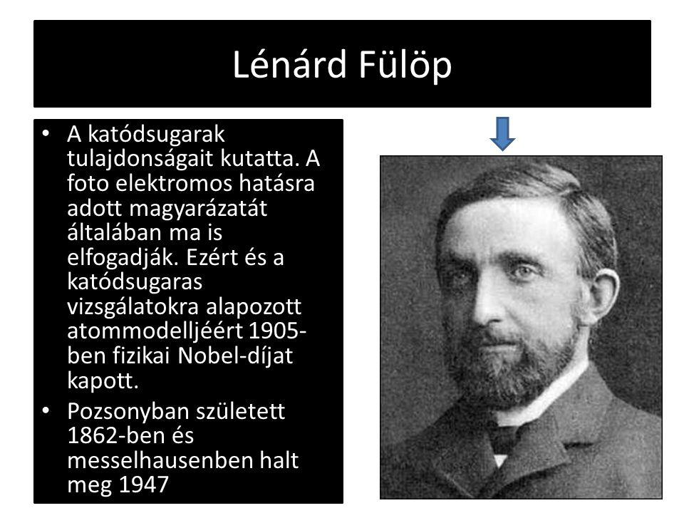 Lénárd Fülöp A katódsugarak tulajdonságait kutatta. A foto elektromos hatásra adott magyarázatát általában ma is elfogadják. Ezért és a katódsugaras v
