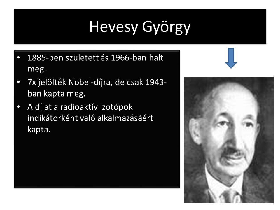 Hevesy György 1885-ben született és 1966-ban halt meg. 7x jelölték Nobel-díjra, de csak 1943- ban kapta meg. A díjat a radioaktív izotópok indikátorké