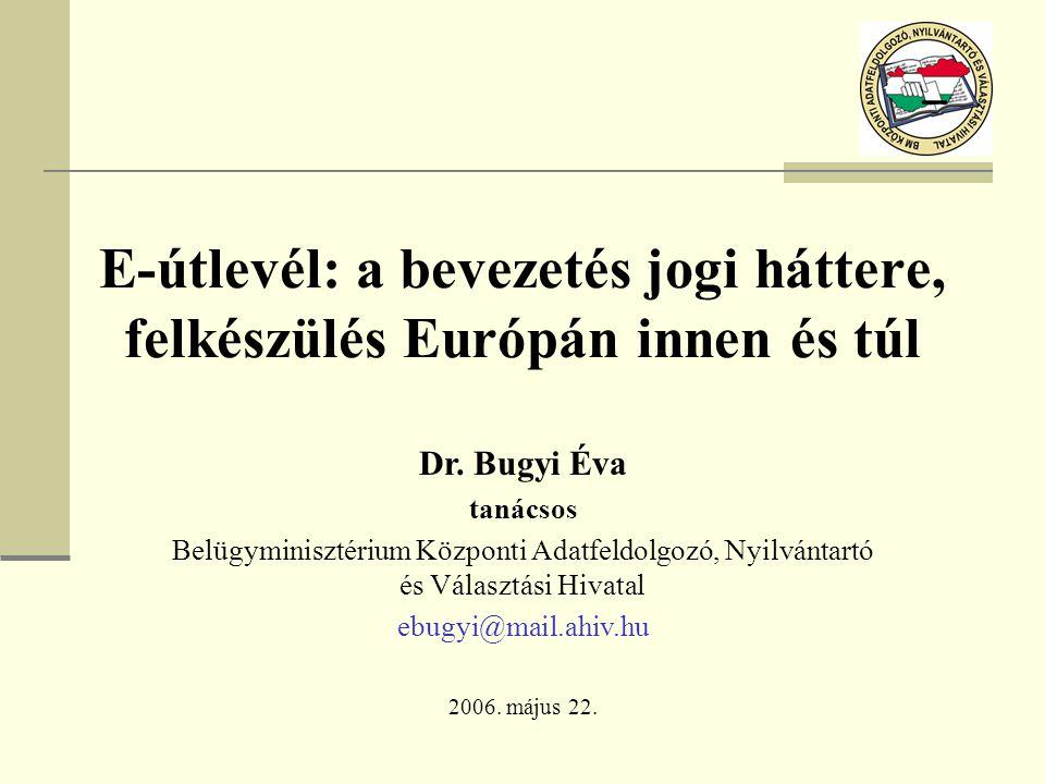 E-útlevél: a bevezetés jogi háttere, felkészülés Európán innen és túl 2006. május 22. Dr. Bugyi Éva tanácsos Belügyminisztérium Központi Adatfeldolgoz