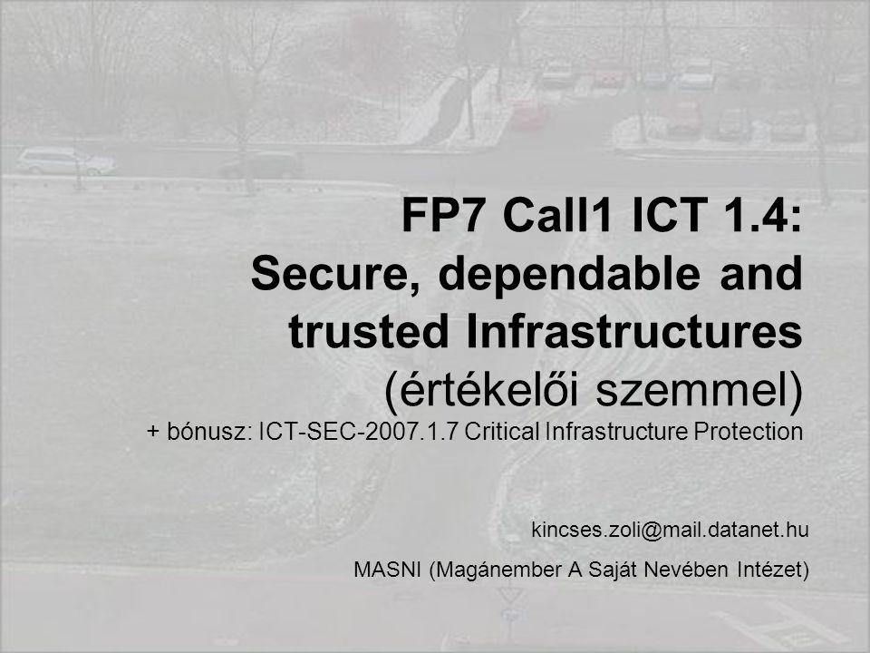 FP7 Call1 ICT 1.4: Secure, dependable and trusted Infrastructures (értékelői szemmel) + bónusz: ICT-SEC-2007.1.7 Critical Infrastructure Protection kincses.zoli@mail.datanet.hu MASNI (Magánember A Saját Nevében Intézet)