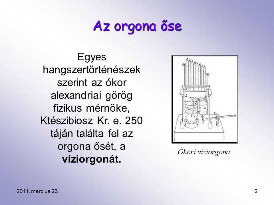 2011. március 23.2 Az orgona őse Egyes hangszertörténészek szerint az ókor alexandriai görög fizikus mérnöke, Ktészibiosz Kr. e. 250 táján találta fel