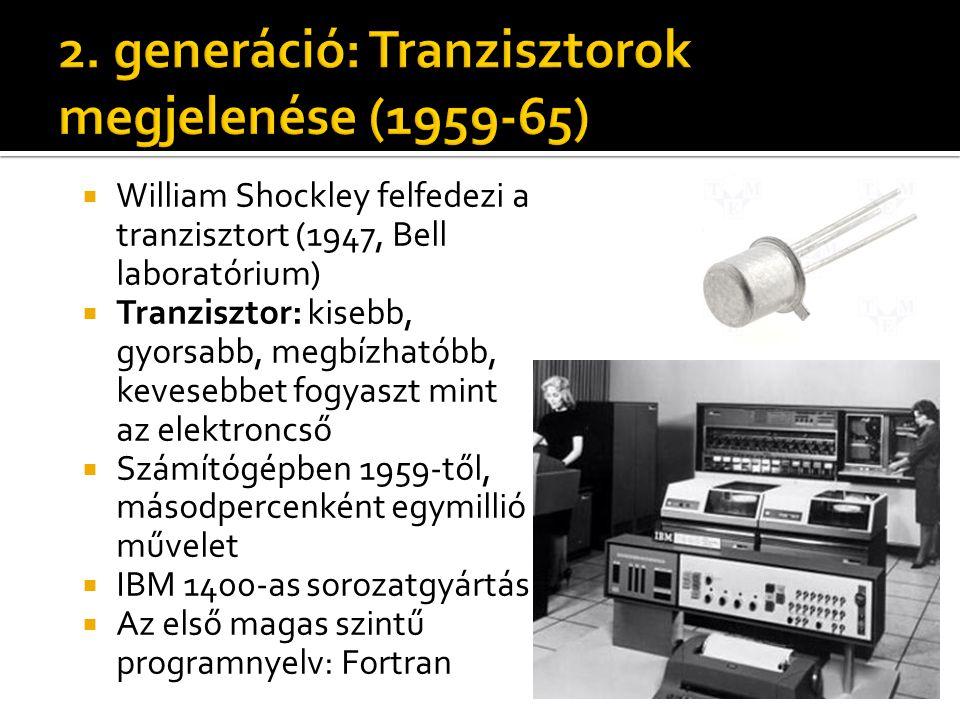  William Shockley felfedezi a tranzisztort (1947, Bell laboratórium)  Tranzisztor: kisebb, gyorsabb, megbízhatóbb, kevesebbet fogyaszt mint az elektroncső  Számítógépben 1959-től, másodpercenként egymillió művelet  IBM 1400-as sorozatgyártás  Az első magas szintű programnyelv: Fortran