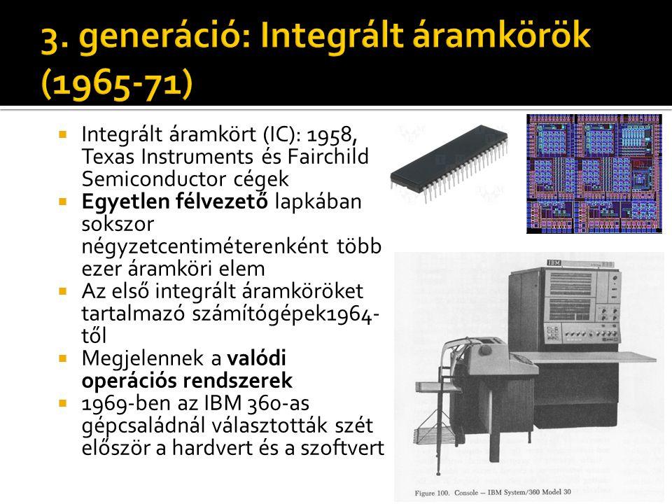  Integrált áramkört (IC): 1958, Texas Instruments és Fairchild Semiconductor cégek  Egyetlen félvezető lapkában sokszor négyzetcentiméterenként több ezer áramköri elem  Az első integrált áramköröket tartalmazó számítógépek1964- től  Megjelennek a valódi operációs rendszerek  1969-ben az IBM 360-as gépcsaládnál választották szét először a hardvert és a szoftvert