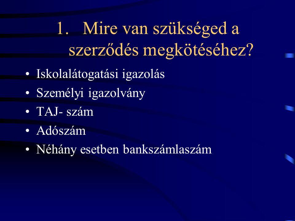 1.Mire van szükséged a szerződés megkötéséhez? Iskolalátogatási igazolás Személyi igazolvány TAJ- szám Adószám Néhány esetben bankszámlaszám