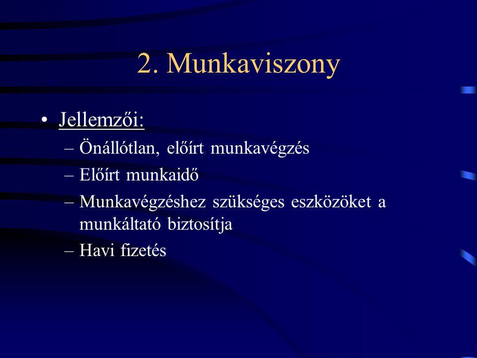 2. Munkaviszony Jellemzői: –Önállótlan, előírt munkavégzés –Előírt munkaidő –Munkavégzéshez szükséges eszközöket a munkáltató biztosítja –Havi fizetés