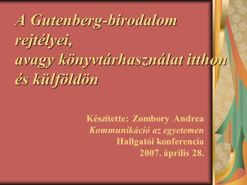 A Gutenberg-birodalom rejtélyei, avagy könyvtárhasználat itthon és külföldön Készítette: Zombory Andrea Kommunikáció az egyetemen Hallgatói konferenci