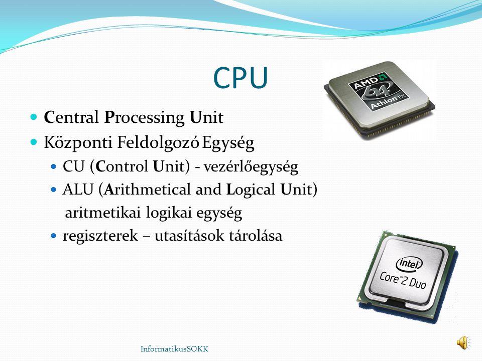 CPU Central Processing Unit Központi Feldolgozó Egység CU (Control Unit) - vezérlőegység ALU (Arithmetical and Logical Unit) aritmetikai logikai egység regiszterek – utasítások tárolása InformatikusSOKK