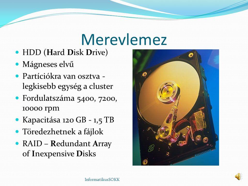 Merevlemez HDD (Hard Disk Drive) Mágneses elvű Partíciókra van osztva - legkisebb egység a cluster Fordulatszáma 5400, 7200, 10000 rpm Kapacitása 120 GB - 1,5 TB Töredezhetnek a fájlok RAID – Redundant Array of Inexpensive Disks InformatikusSOKK
