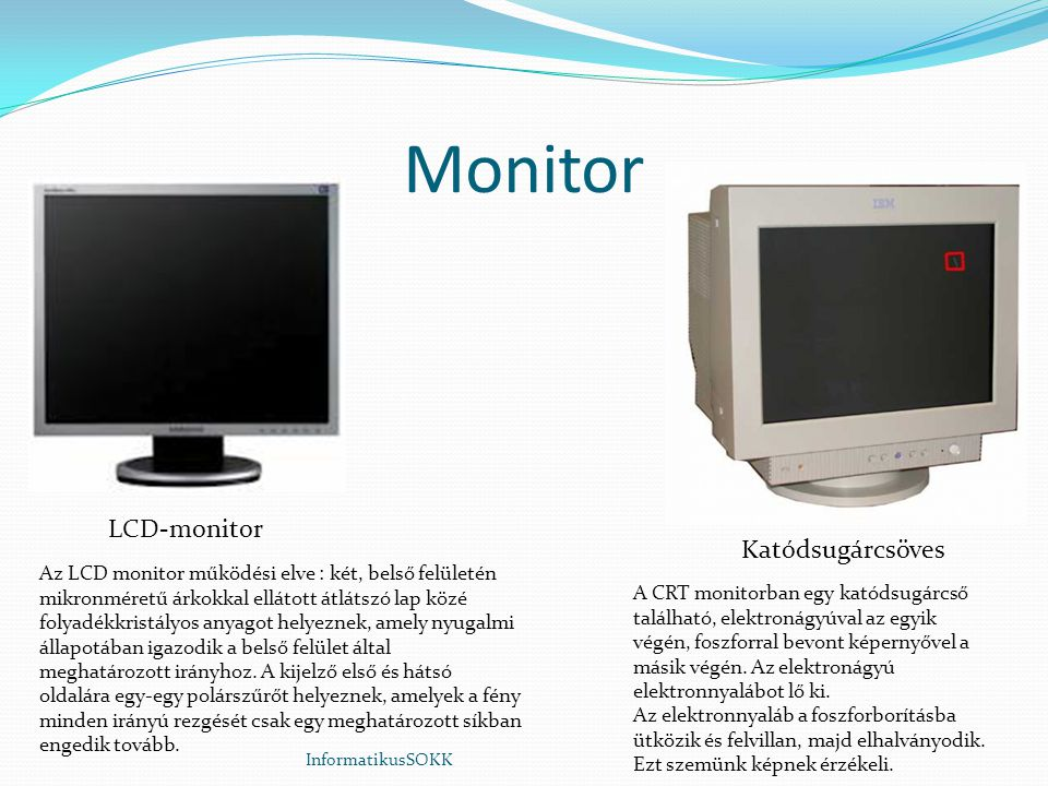 Monitor InformatikusSOKK LCD-monitor Katódsugárcsöves A CRT monitorban egy katódsugárcső található, elektronágyúval az egyik végén, foszforral bevont képernyővel a másik végén.
