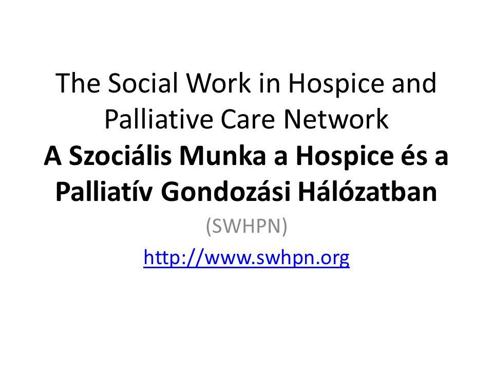 The Social Work in Hospice and Palliative Care Network A Szociális Munka a Hospice és a Palliatív Gondozási Hálózatban (SWHPN) http://www.swhpn.org