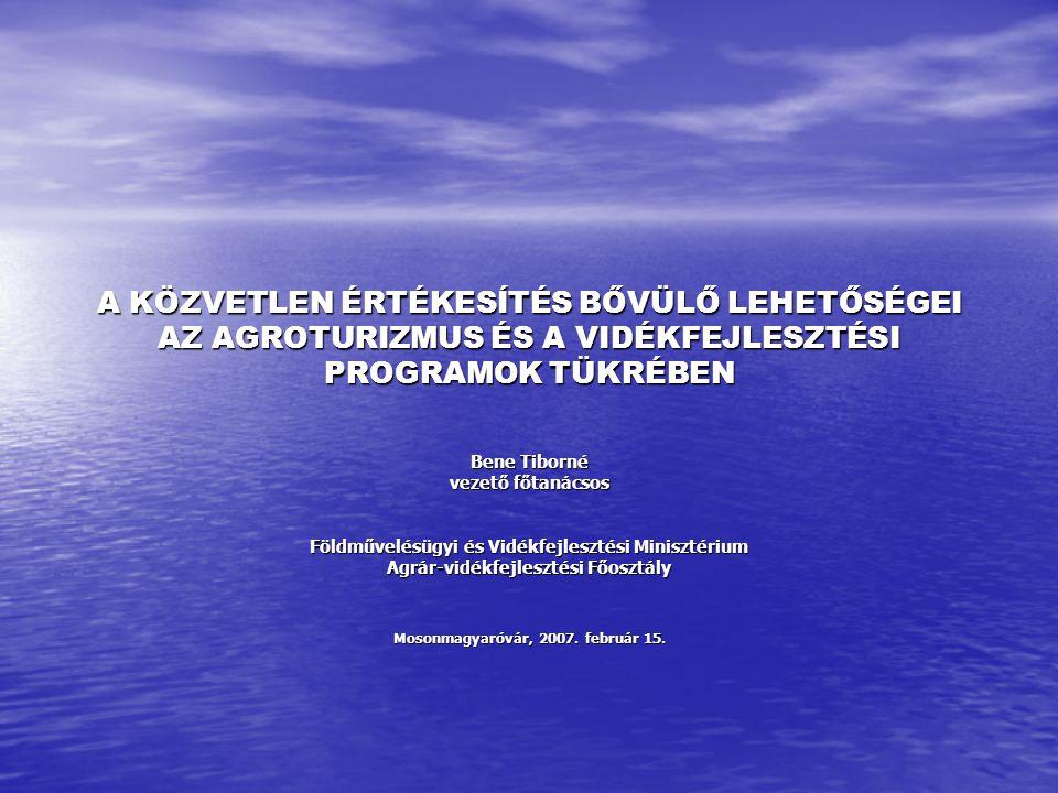 A KÖZVETLEN ÉRTÉKESÍTÉS BŐVÜLŐ LEHETŐSÉGEI AZ AGROTURIZMUS ÉS A VIDÉKFEJLESZTÉSI PROGRAMOK TÜKRÉBEN Bene Tiborné vezető főtanácsos Földművelésügyi és Vidékfejlesztési Minisztérium Agrár-vidékfejlesztési Főosztály Mosonmagyaróvár, 2007.