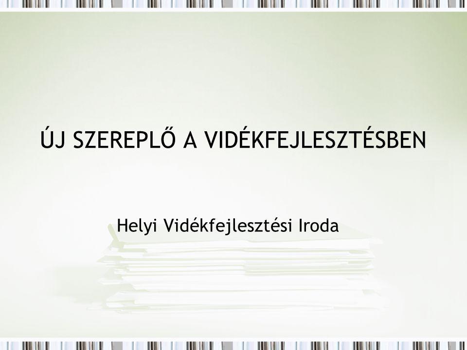 ÚJ SZEREPLŐ A VIDÉKFEJLESZTÉSBEN Helyi Vidékfejlesztési Iroda