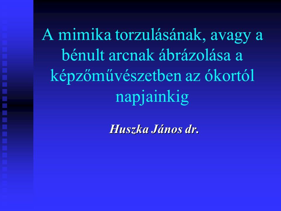 A mimika torzulásának, avagy a bénult arcnak ábrázolása a képzőművészetben az ókortól napjainkig Huszka János dr.