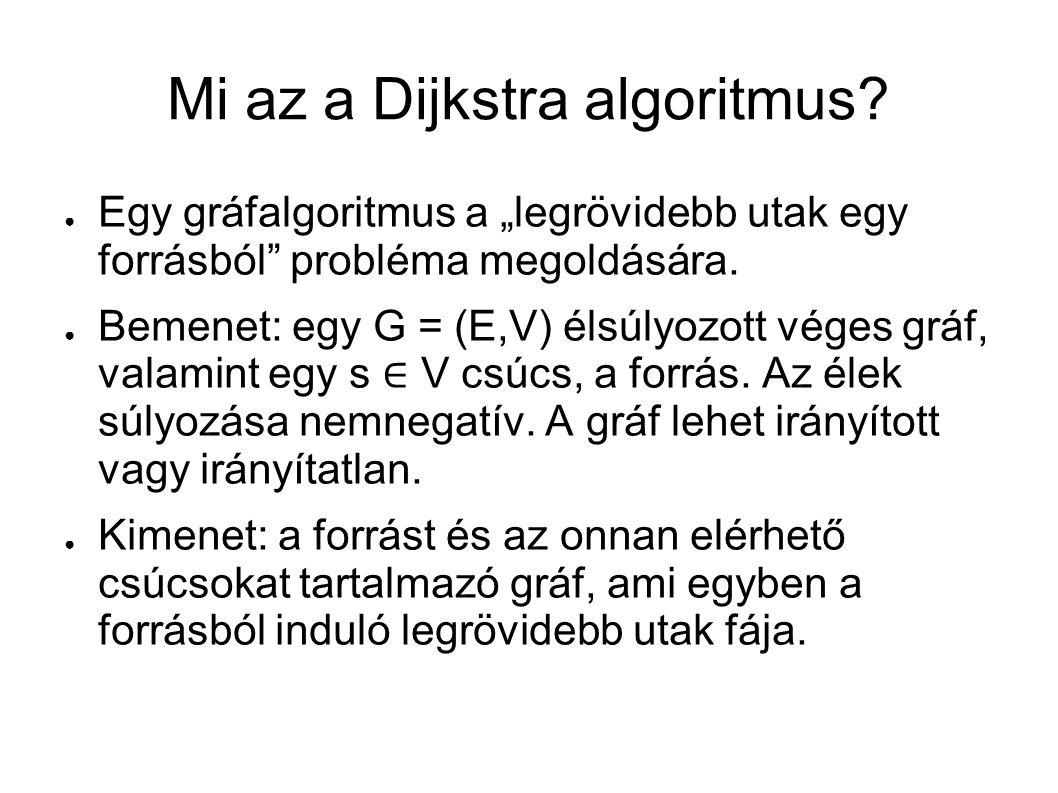 """Mi az a Dijkstra algoritmus? ● Egy gráfalgoritmus a """"legrövidebb utak egy forrásból"""" probléma megoldására. ● Bemenet: egy G = (E,V) élsúlyozott véges"""