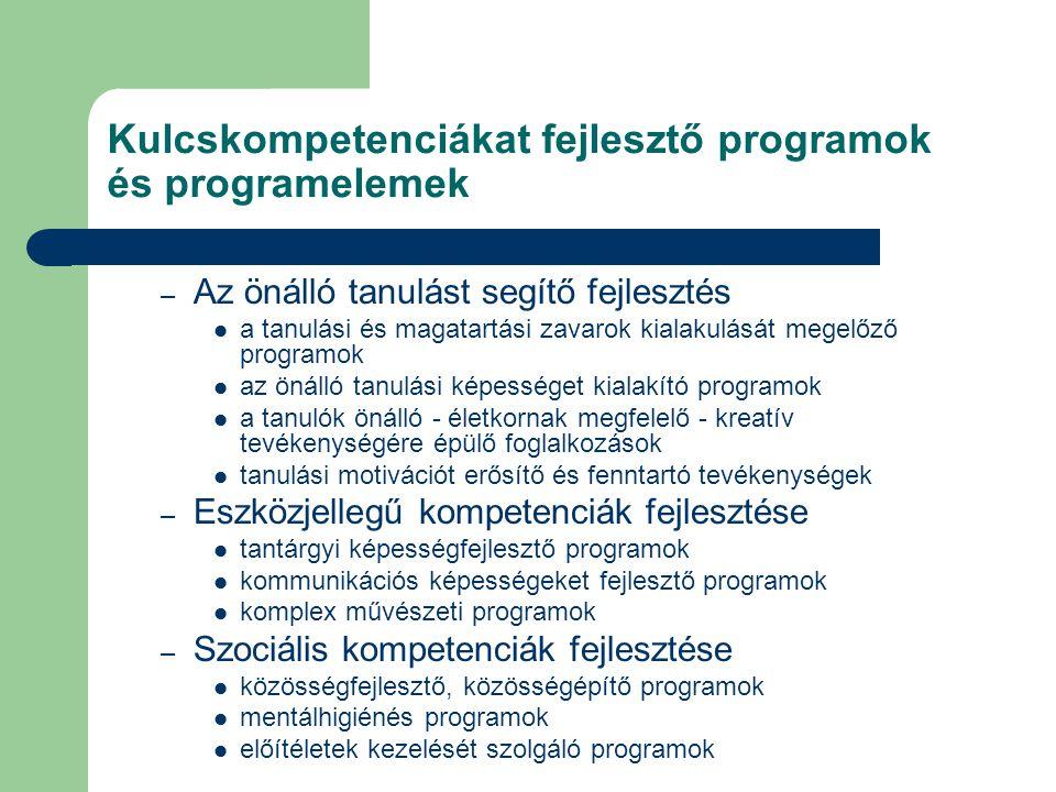 Kulcskompetenciákat fejlesztő programok és programelemek – Az önálló tanulást segítő fejlesztés a tanulási és magatartási zavarok kialakulását megelőző programok az önálló tanulási képességet kialakító programok a tanulók önálló - életkornak megfelelő - kreatív tevékenységére épülő foglalkozások tanulási motivációt erősítő és fenntartó tevékenységek – Eszközjellegű kompetenciák fejlesztése tantárgyi képességfejlesztő programok kommunikációs képességeket fejlesztő programok komplex művészeti programok – Szociális kompetenciák fejlesztése közösségfejlesztő, közösségépítő programok mentálhigiénés programok előítéletek kezelését szolgáló programok