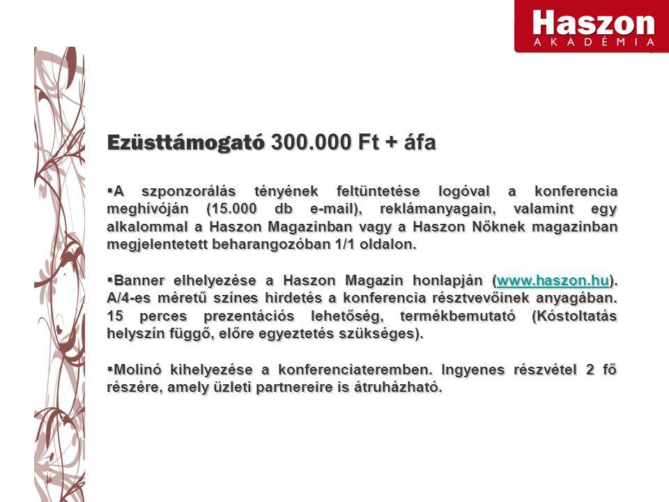 Ezüsttámogató 300.000 Ft + áfa  A szponzorálás tényének feltüntetése logóval a konferencia meghívóján (15.000 db e-mail), reklámanyagain, valamint egy alkalommal a Haszon Magazinban vagy a Haszon Nőknek magazinban megjelentetett beharangozóban 1/1 oldalon.