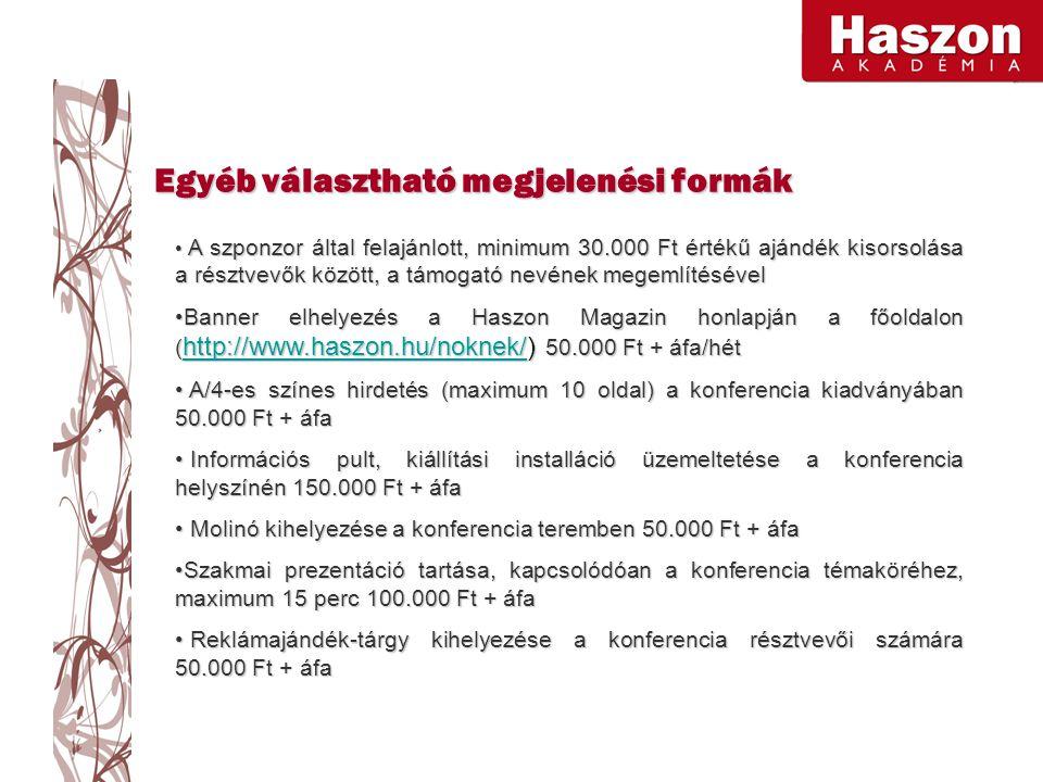 A szponzor által felajánlott, minimum 30.000 Ft értékű ajándék kisorsolása a résztvevők között, a támogató nevének megemlítésével A szponzor által felajánlott, minimum 30.000 Ft értékű ajándék kisorsolása a résztvevők között, a támogató nevének megemlítésével Banner elhelyezés a Haszon Magazin honlapján a főoldalon ( http://www.haszon.hu/noknek/) 50.000 Ft + áfa/hétBanner elhelyezés a Haszon Magazin honlapján a főoldalon ( http://www.haszon.hu/noknek/) 50.000 Ft + áfa/hét http://www.haszon.hu/noknek/ A/4-es színes hirdetés (maximum 10 oldal) a konferencia kiadványában 50.000 Ft + áfa A/4-es színes hirdetés (maximum 10 oldal) a konferencia kiadványában 50.000 Ft + áfa Információs pult, kiállítási installáció üzemeltetése a konferencia helyszínén 150.000 Ft + áfa Információs pult, kiállítási installáció üzemeltetése a konferencia helyszínén 150.000 Ft + áfa Molinó kihelyezése a konferencia teremben 50.000 Ft + áfa Molinó kihelyezése a konferencia teremben 50.000 Ft + áfa Szakmai prezentáció tartása, kapcsolódóan a konferencia témaköréhez, maximum 15 perc 100.000 Ft + áfaSzakmai prezentáció tartása, kapcsolódóan a konferencia témaköréhez, maximum 15 perc 100.000 Ft + áfa Reklámajándék-tárgy kihelyezése a konferencia résztvevői számára 50.000 Ft + áfa Reklámajándék-tárgy kihelyezése a konferencia résztvevői számára 50.000 Ft + áfa Egyéb választható megjelenési formák