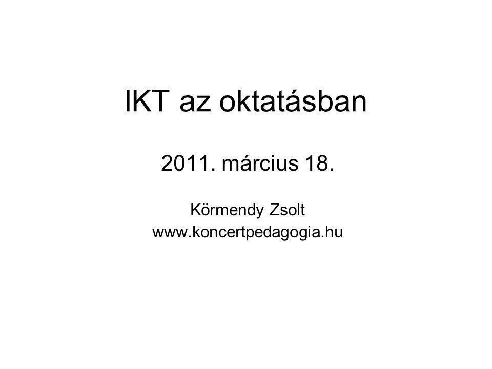 IKT az oktatásban 2011. március 18. Körmendy Zsolt www.koncertpedagogia.hu