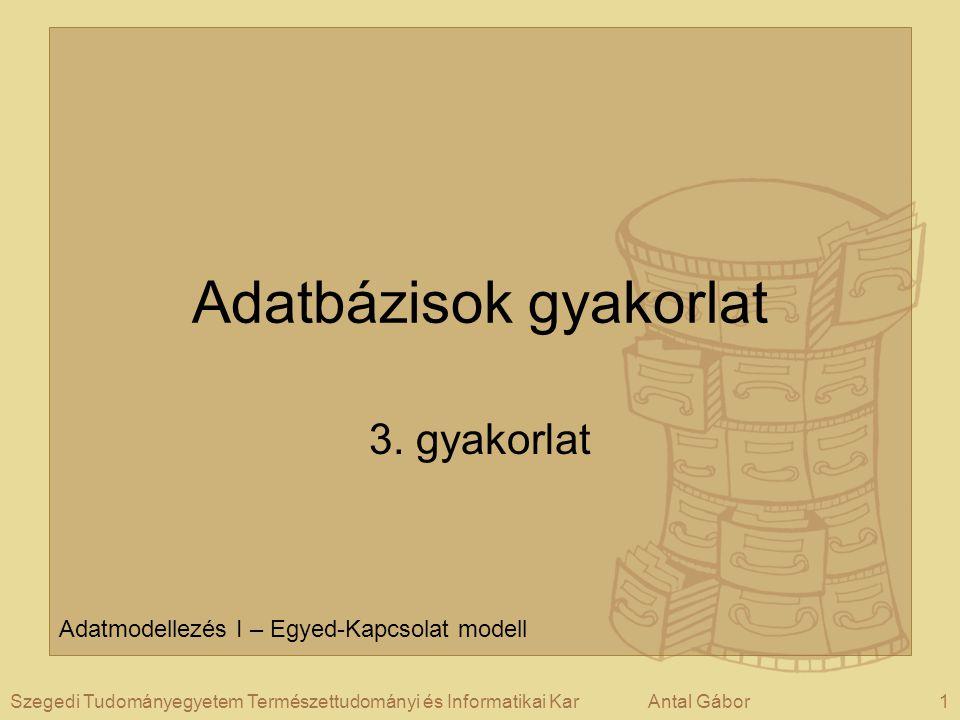 1Szegedi Tudományegyetem Természettudományi és Informatikai KarAntal Gábor Adatbázisok gyakorlat 3. gyakorlat Adatmodellezés I – Egyed-Kapcsolat model