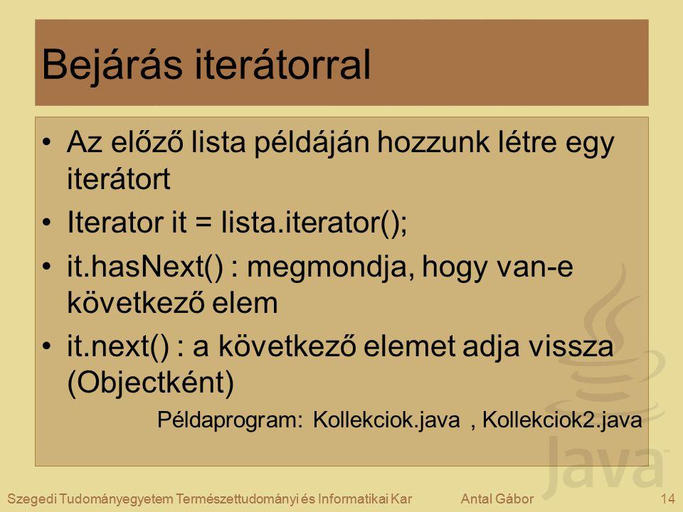Szegedi Tudományegyetem Természettudományi és Informatikai KarAntal Gábor14Szegedi Tudományegyetem Természettudományi és Informatikai KarAntal Gábor Bejárás iterátorral Az előző lista példáján hozzunk létre egy iterátort Iterator it = lista.iterator(); it.hasNext() : megmondja, hogy van-e következő elem it.next() : a következő elemet adja vissza (Objectként) Példaprogram: Kollekciok.java, Kollekciok2.java