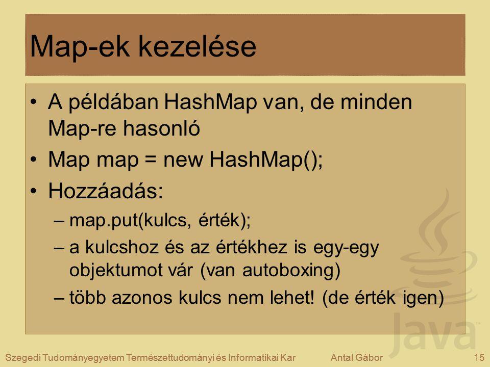 Szegedi Tudományegyetem Természettudományi és Informatikai KarAntal Gábor15Szegedi Tudományegyetem Természettudományi és Informatikai KarAntal Gábor Map-ek kezelése A példában HashMap van, de minden Map-re hasonló Map map = new HashMap(); Hozzáadás: –map.put(kulcs, érték); –a kulcshoz és az értékhez is egy-egy objektumot vár (van autoboxing) –több azonos kulcs nem lehet.