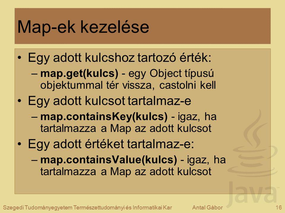 Szegedi Tudományegyetem Természettudományi és Informatikai KarAntal Gábor16Szegedi Tudományegyetem Természettudományi és Informatikai KarAntal Gábor Map-ek kezelése Egy adott kulcshoz tartozó érték: –map.get(kulcs) - egy Object típusú objektummal tér vissza, castolni kell Egy adott kulcsot tartalmaz-e –map.containsKey(kulcs) - igaz, ha tartalmazza a Map az adott kulcsot Egy adott értéket tartalmaz-e: –map.containsValue(kulcs) - igaz, ha tartalmazza a Map az adott kulcsot