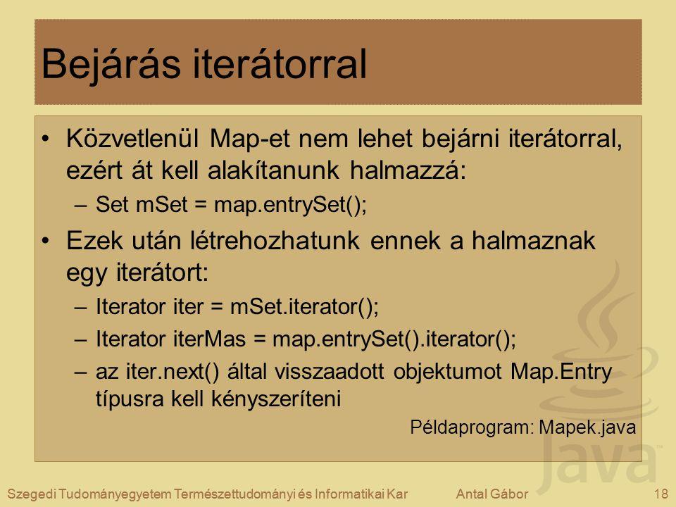 Szegedi Tudományegyetem Természettudományi és Informatikai KarAntal Gábor18Szegedi Tudományegyetem Természettudományi és Informatikai KarAntal Gábor Bejárás iterátorral Közvetlenül Map-et nem lehet bejárni iterátorral, ezért át kell alakítanunk halmazzá: –Set mSet = map.entrySet(); Ezek után létrehozhatunk ennek a halmaznak egy iterátort: –Iterator iter = mSet.iterator(); –Iterator iterMas = map.entrySet().iterator(); –az iter.next() által visszaadott objektumot Map.Entry típusra kell kényszeríteni Példaprogram: Mapek.java