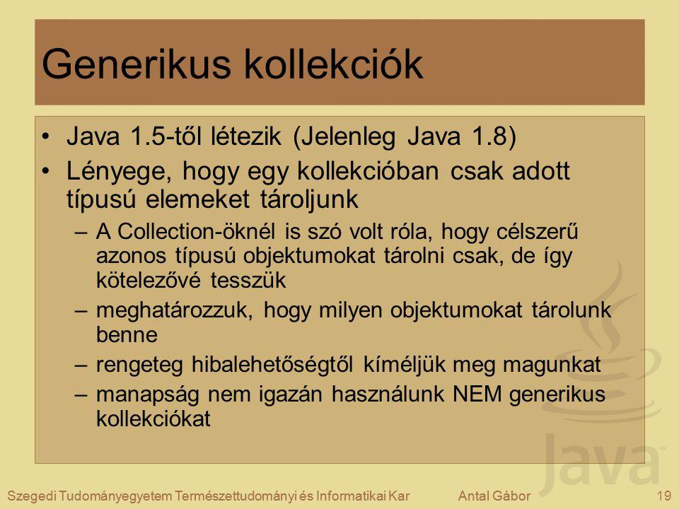 Szegedi Tudományegyetem Természettudományi és Informatikai KarAntal Gábor19Szegedi Tudományegyetem Természettudományi és Informatikai KarAntal Gábor Generikus kollekciók Java 1.5-től létezik (Jelenleg Java 1.8) Lényege, hogy egy kollekcióban csak adott típusú elemeket tároljunk –A Collection-öknél is szó volt róla, hogy célszerű azonos típusú objektumokat tárolni csak, de így kötelezővé tesszük –meghatározzuk, hogy milyen objektumokat tárolunk benne –rengeteg hibalehetőségtől kíméljük meg magunkat –manapság nem igazán használunk NEM generikus kollekciókat