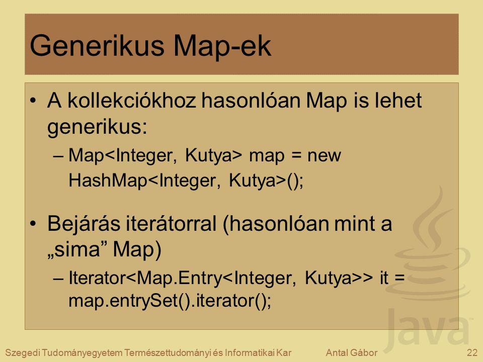 """Szegedi Tudományegyetem Természettudományi és Informatikai KarAntal Gábor22Szegedi Tudományegyetem Természettudományi és Informatikai KarAntal Gábor Generikus Map-ek A kollekciókhoz hasonlóan Map is lehet generikus: –Map map = new HashMap (); Bejárás iterátorral (hasonlóan mint a """"sima Map) –Iterator > it = map.entrySet().iterator();"""