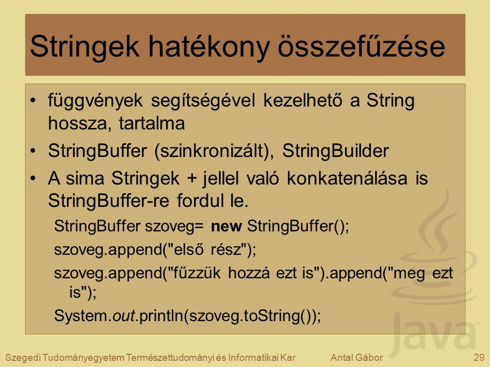 Szegedi Tudományegyetem Természettudományi és Informatikai KarAntal Gábor29Szegedi Tudományegyetem Természettudományi és Informatikai KarAntal Gábor Stringek hatékony összefűzése függvények segítségével kezelhető a String hossza, tartalma StringBuffer (szinkronizált), StringBuilder A sima Stringek + jellel való konkatenálása is StringBuffer-re fordul le.