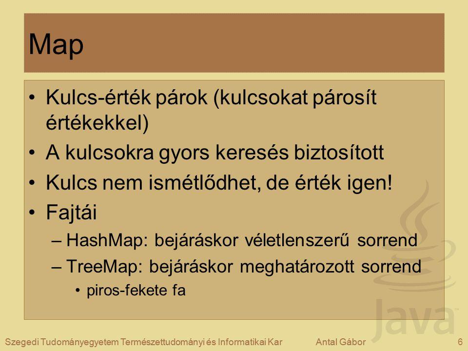 Szegedi Tudományegyetem Természettudományi és Informatikai KarAntal Gábor17Szegedi Tudományegyetem Természettudományi és Informatikai KarAntal Gábor Map-ek kezelése Adott Map méretének lekérdezése: –map.size(); Adott Map üres-e –map.isEmpty(); - igaz, ha a Map üres (de ettől még létezik, csak nincs benne elem!) Adott Map kiürítése: –map.clear();