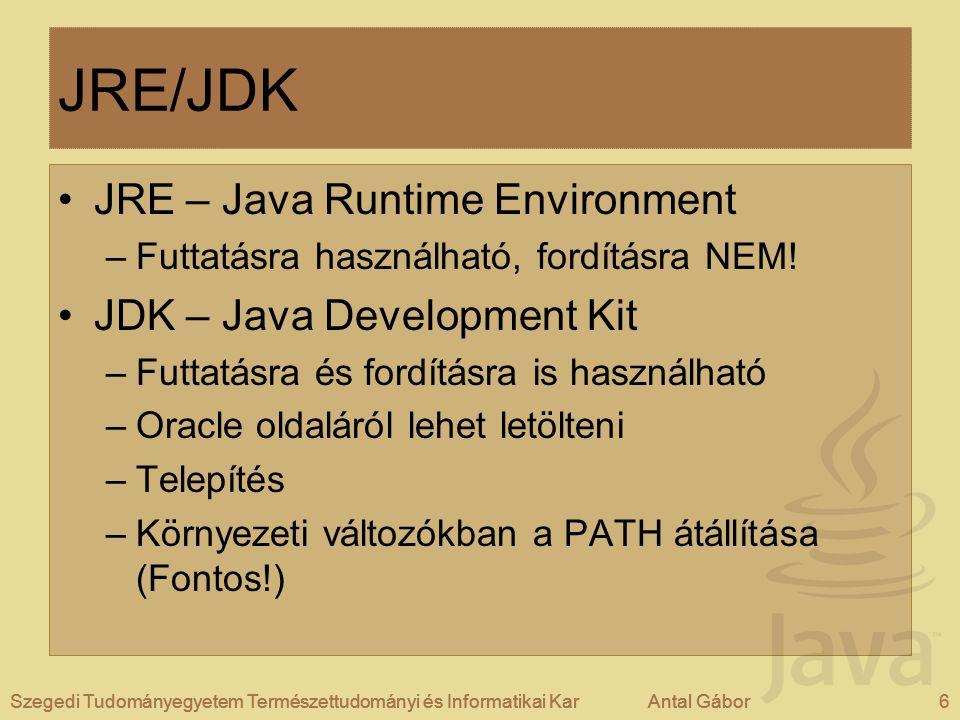 Szegedi Tudományegyetem Természettudományi és Informatikai KarAntal Gábor6Szegedi Tudományegyetem Természettudományi és Informatikai KarAntal Gábor JRE/JDK JRE – Java Runtime Environment –Futtatásra használható, fordításra NEM.
