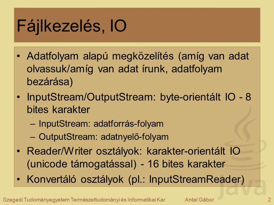 Szegedi Tudományegyetem Természettudományi és Informatikai KarAntal Gábor2Szegedi Tudományegyetem Természettudományi és Informatikai KarAntal Gábor Fájlkezelés, IO Adatfolyam alapú megközelítés (amíg van adat olvassuk/amíg van adat írunk, adatfolyam bezárása) InputStream/OutputStream: byte-orientált IO - 8 bites karakter –InputStream: adatforrás-folyam –OutputStream: adatnyelő-folyam Reader/Writer osztályok: karakter-orientált IO (unicode támogatással) - 16 bites karakter Konvertáló osztályok (pl.: InputStreamReader) Szegedi Tudományegyetem Természettudományi és Informatikai KarAntal Gábor2