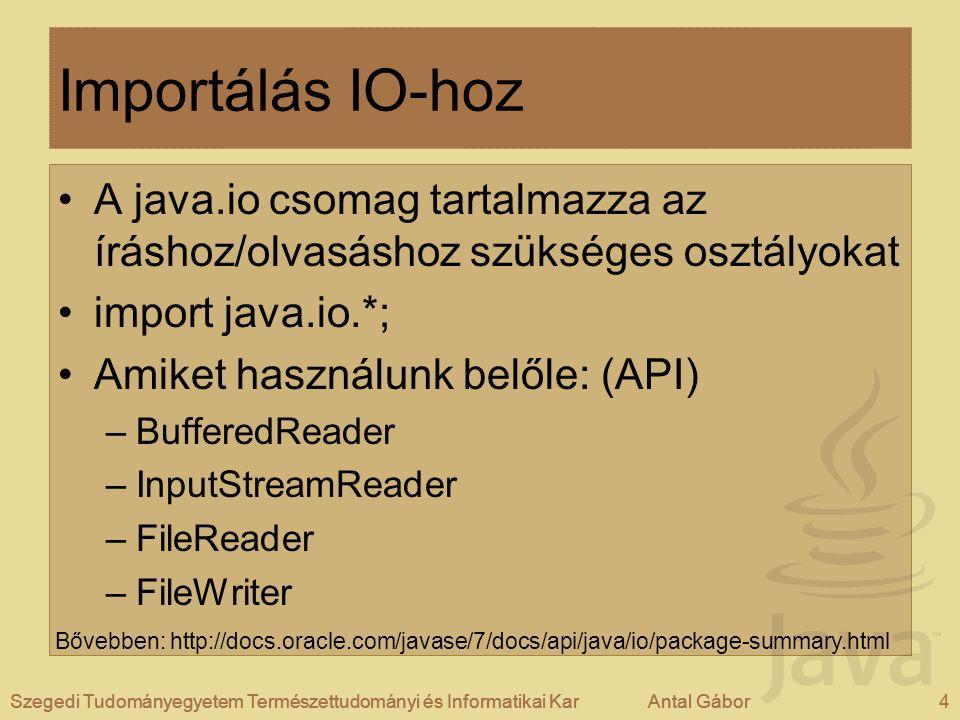 Szegedi Tudományegyetem Természettudományi és Informatikai KarAntal Gábor4Szegedi Tudományegyetem Természettudományi és Informatikai KarAntal Gábor Importálás IO-hoz A java.io csomag tartalmazza az íráshoz/olvasáshoz szükséges osztályokat import java.io.*; Amiket használunk belőle: (API) –BufferedReader –InputStreamReader –FileReader –FileWriter Szegedi Tudományegyetem Természettudományi és Informatikai KarAntal Gábor4 Bővebben: http://docs.oracle.com/javase/7/docs/api/java/io/package-summary.html