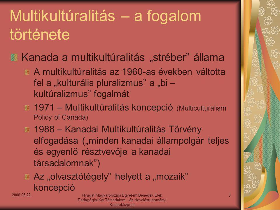 """Multikultúralitás – a fogalom története Kanada a multikultúralitás """"stréber állama A multikultúralitás az 1960-as években váltotta fel a """"kulturális pluralizmus a """"bi – kultúralizmus fogalmát 1971 – Multikultúralitás koncepció (Multiculturalism Policy of Canada) 1988 – Kanadai Multikultúralitás Törvény elfogadása (""""minden kanadai állampolgár teljes és egyenlő résztvevője a kanadai társadalomnak ) Az """"olvasztótégely helyett a """"mozaik koncepció 3Nyugat Magyarországi Egyetem Benedek Elek Pedagógiai Kar Társadalom - és Neveléstudományi Kutatóközpont 2008.05.22."""