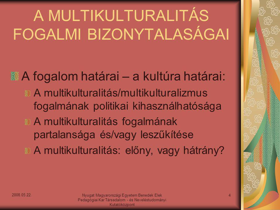 A fogalom dimenziói – multikulturalitás és/vagy interkulturalitás A multikulturalitás: Etnikai, nyelvi, nemzeti kultúrák egymásmellettisége Nemek, vallások, társadalmi csoportok, helyzetek kulturális egymásmellettisége Az interkulturalitás: Kapcsolatok, konfliktusok, interakciók a kultúrák között: integráció vagy asszimiláció A multikulturalitás és interkulturalitás egyenlő a történelemmel 5Nyugat Magyarországi Egyetem Benedek Elek Pedagógiai Kar Társadalom - és Neveléstudományi Kutatóközpont 2008.05.22.